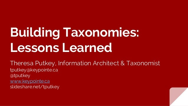 Building Taxonomies: Lessons Learned Theresa Putkey, Information Architect & Taxonomist tputkey@keypointe.ca @tputkey www....