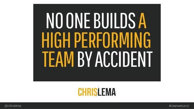 NOONEBUILDSA HIGHPERFORMING TEAMBYACCIDENT #seanwes2017@chrislema