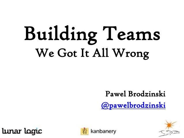 Building Teams We Got It All Wrong Pawel Brodzinski @pawelbrodzinski