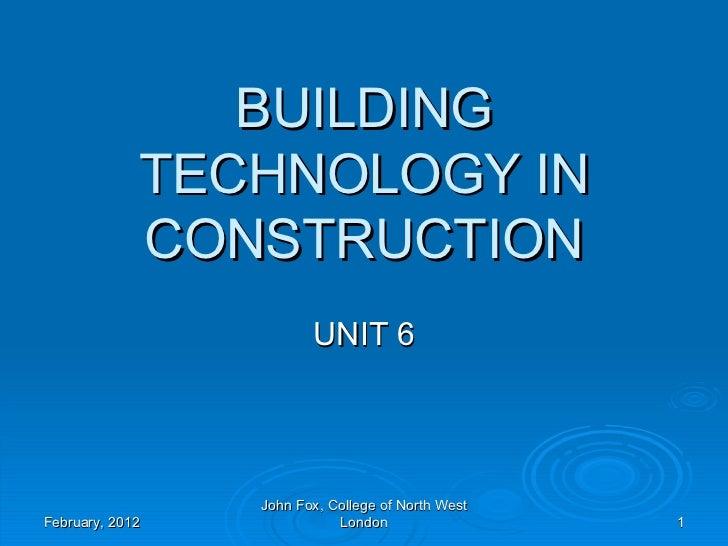 BUILDING             TECHNOLOGY IN             CONSTRUCTION                        UNIT 6                 John Fox, Colleg...