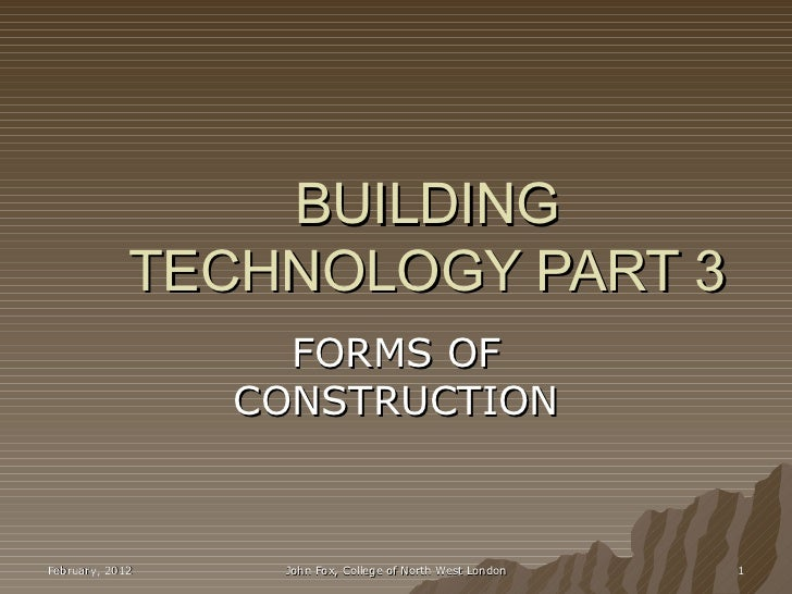 BUILDING             TECHNOLOGY PART 3                   FORMS OF                 CONSTRUCTIONFebruary, 2012    John Fox, ...