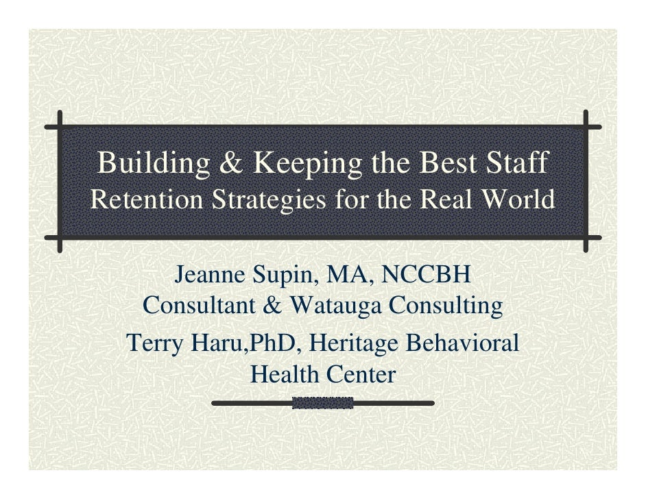 Building & Keeping the Best Staff Retention Strategies for the Real World         Jeanne Supin, MA, NCCBH     Consultant &...