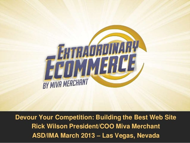 Devour Your Competition: Building the Best Web Site    Rick Wilson President/COO Miva Merchant    ASD/IMA March 2013 – Las...