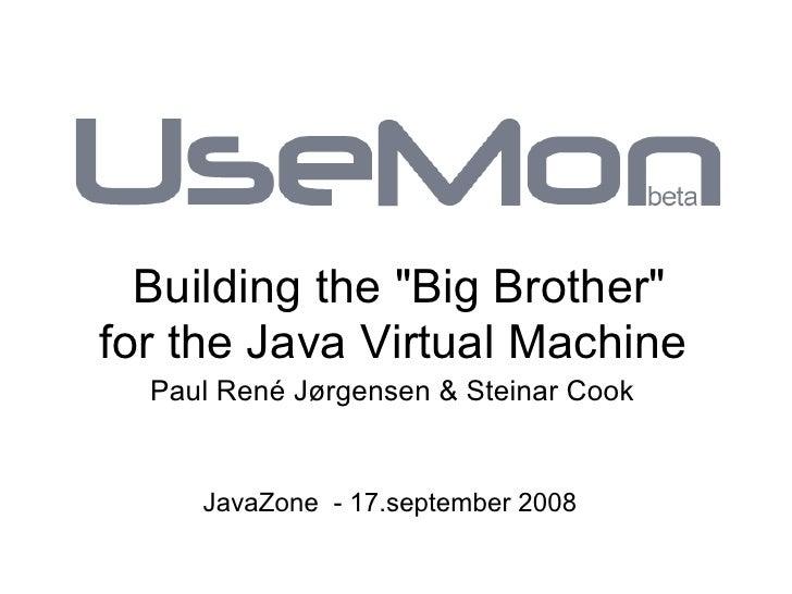 Building the Big Brother for the Java Virtual Machine   Paul René Jørgensen  Steinar Cook        JavaZone - 17.september 2...