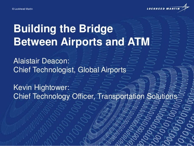 © Lockheed Martin  Building the Bridge Between Airports and ATM Alaistair Deacon: Chief Technologist, Global Airports Kevi...