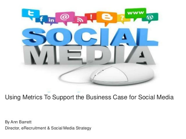 Using Metrics To Support the Business Case for Social Media  By Ann Barrett Director, eRecruitment & Social Media Strategy