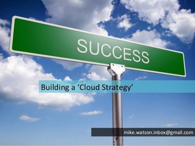 Building a 'Cloud Strategy'                                       mike.watson.inbox@gmail.com