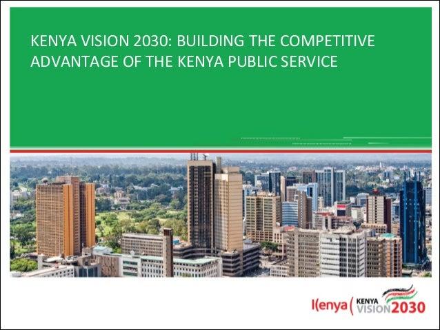 KENYA&VISION&2030:&BUILDING&THE&COMPETITIVE& ADVANTAGE&OF&THE&KENYA&PUBLIC&SERVICE& !