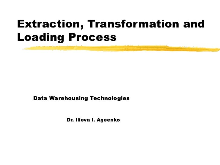 Extraction, Transformation and Loading Process Data Warehousing Technologies   Dr. Ilieva I. Ageenko