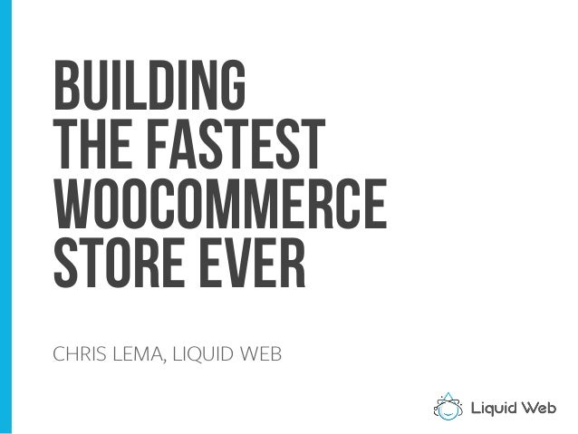 Building the Fastest WooCommerce Store Ever CHRIS LEMA, LIQUID WEB
