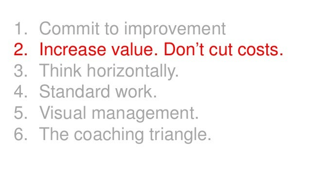 1. Commit to improvement 2. Increase value. Don't cut costs. 3. Think horizontally. 4. Standard work. 5. Visual management...