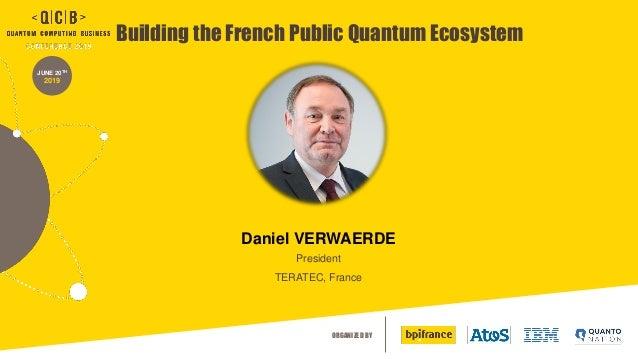 ORGANIZED BY JUNE 20TH 2019 Building the French Public Quantum Ecosystem Daniel VERWAERDE President TERATEC, France