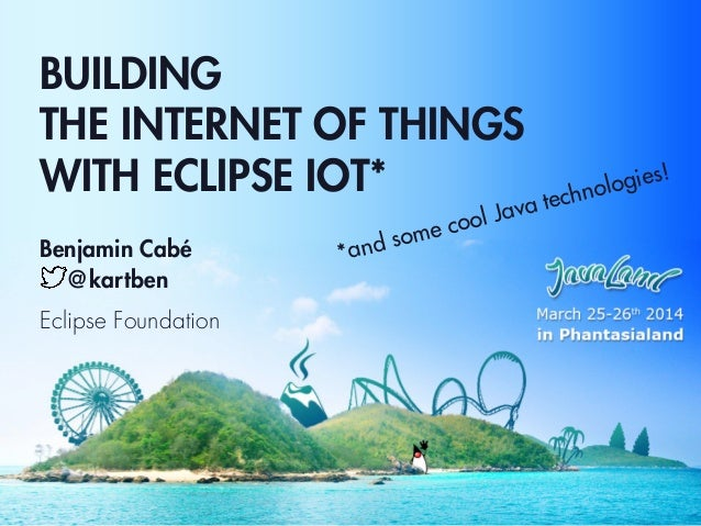 BUILDING THE INTERNET OF THINGS WITH ECLIPSE IOT* Benjamin Cabé @kartben Eclipse Foundation *and some cool Java technologi...