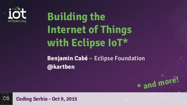 Building the Internet of Things with Eclipse IoT* Benjamin Cabé – Eclipse Foundation @kartben Coding Serbia - Oct 9, 2015 ...