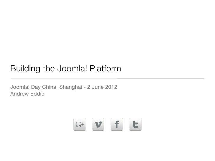 Building the Joomla! PlatformJoomla! Day China, Shanghai - 2 June 2012Andrew Eddie