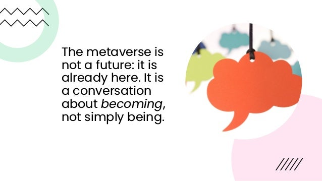 The metaverse is not a future: it is already here. It is a conversation about becoming, not simply being.