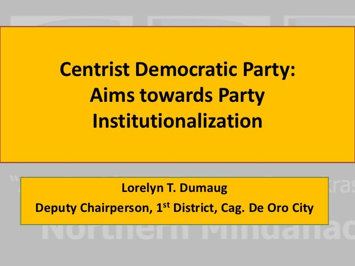 Centrist Democratic Party:       Aims towards Party       Institutionalization              Lorelyn T. DumaugDeputy Chairp...