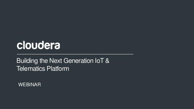 1© Cloudera, Inc. All rights reserved. Building the Next Generation IoT & Telematics Platform WEBINAR