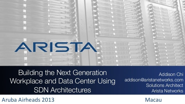 Building the Next Generation Workplace and Data Center Using SDN Architectures   Addison Chi addison@aristanetworks.com So...