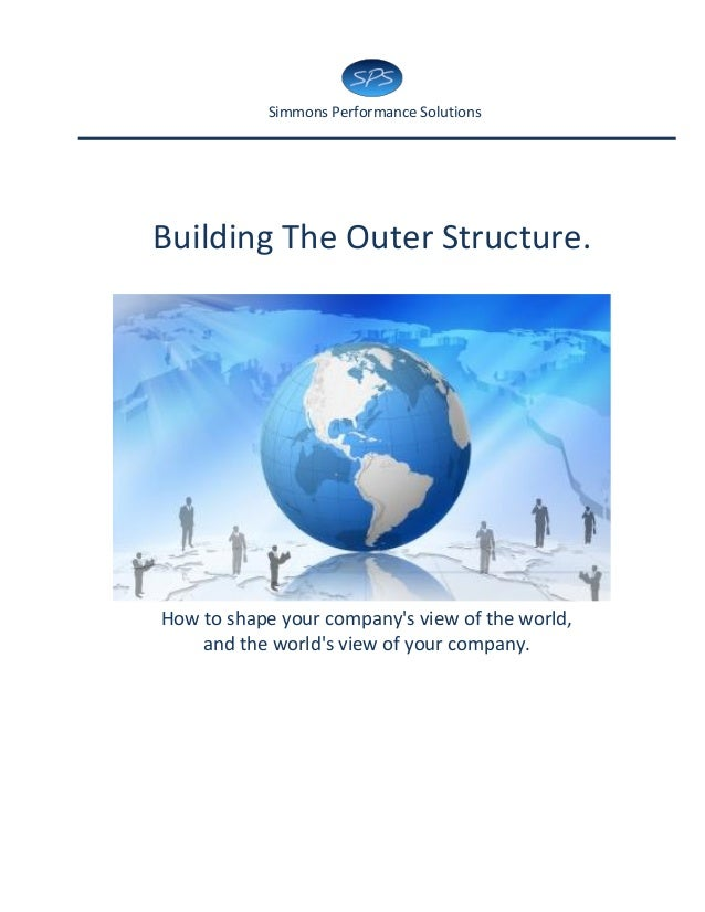Simmons Performance SolutionsBuilding The Outer Structure.How to shape your companys view of the world,    and the worlds ...