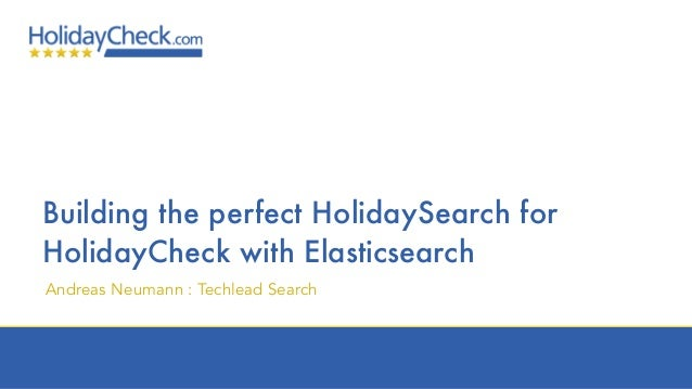 Building the perfect HolidaySearch for HolidayCheck with Elasticsearch Andreas Neumann : Techlead Search