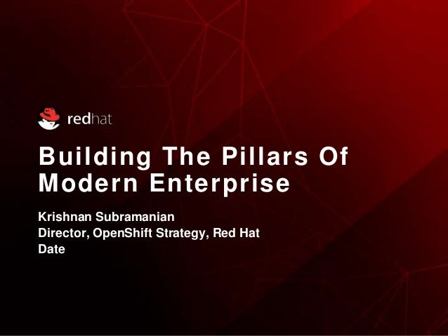 Building The Pillars Of Modern Enterprise Krishnan Subramanian Director, OpenShift Strategy, Red Hat Date