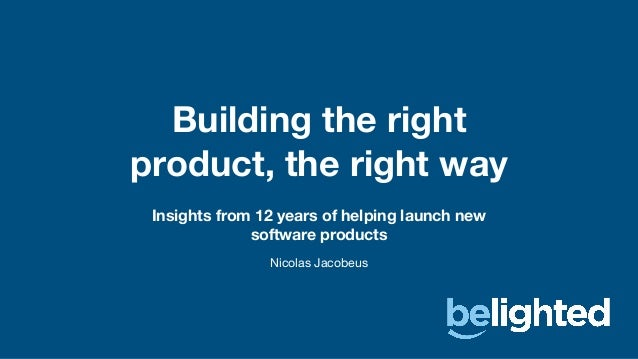 Insights from 12 years of helping launch new software products Building the right product, the right way Nicolas Jacobeus
