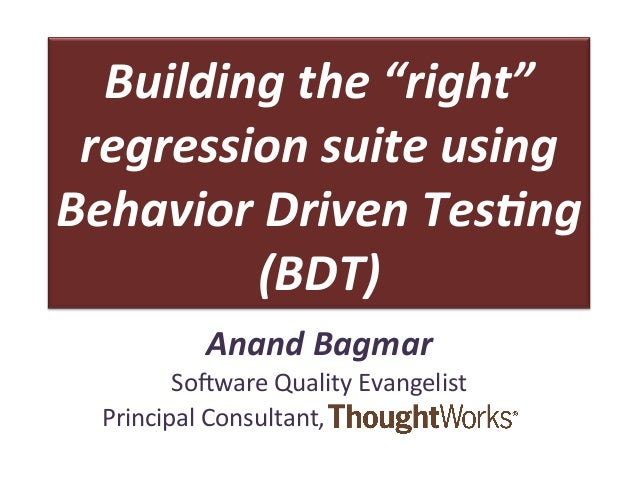 """Building  the  """"right""""   regression  suite  using   Behavior  Driven  Tes5ng   (BDT)   Anand  Bagmar..."""
