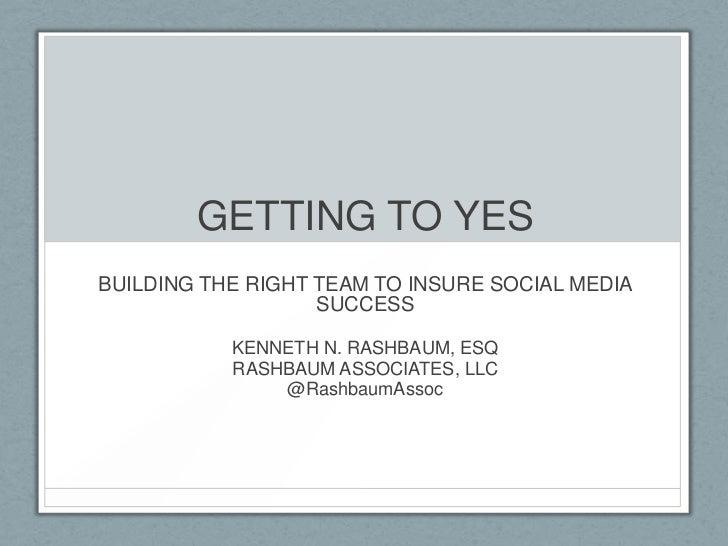 GETTING TO YESBUILDING THE RIGHT TEAM TO INSURE SOCIAL MEDIA                   SUCCESS           KENNETH N. RASHBAUM, ESQ ...