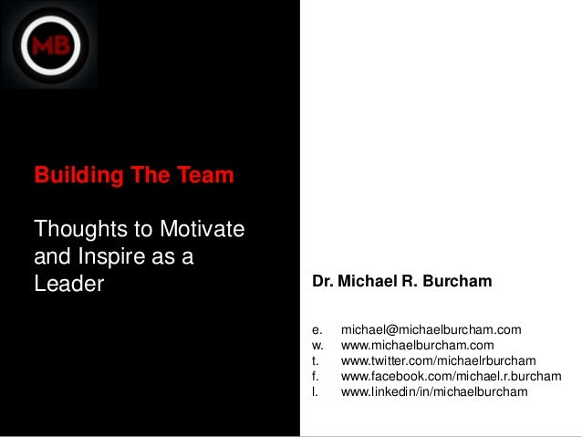 Building The TeamThoughts to Motivateand Inspire as aLeader                 Dr. Michael R. Burcham                       e...