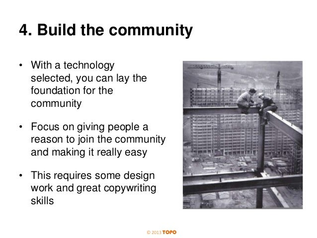 4. Build the community • With a technology selected, you can lay the foundation for the community • Focus on giving people...