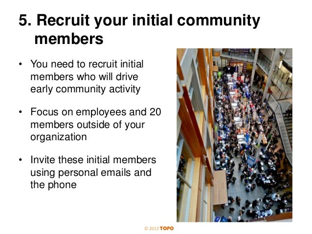 5. Recruit your initial community members • You need to recruit initial members who will drive early community activity • ...