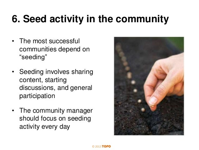 """6. Seed activity in the community • The most successful communities depend on """"seeding"""" • Seeding involves sharing content..."""