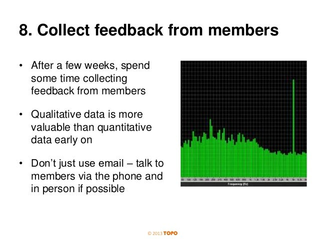 8. Collect feedback from members • After a few weeks, spend some time collecting feedback from members • Qualitative data ...