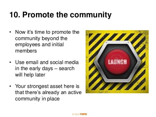 10. Promote the community • Now it's time to promote the community beyond the employees and initial members • Use email an...