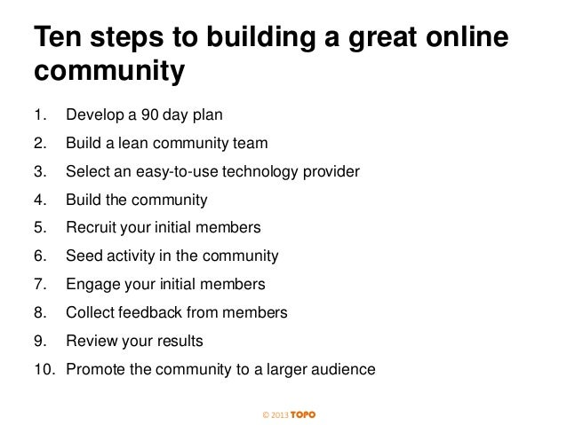 Ten steps to building a great online community 1.  Develop a 90 day plan  2.  Build a lean community team  3.  Select an e...