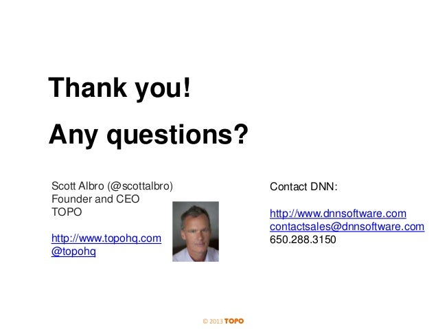 Thank you! Any questions? Scott Albro (@scottalbro) Founder and CEO TOPO  Contact DNN:  http://www.dnnsoftware.com contact...