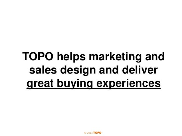 TOPO helps marketing and sales design and deliver great buying experiences  © 2013 TOPO
