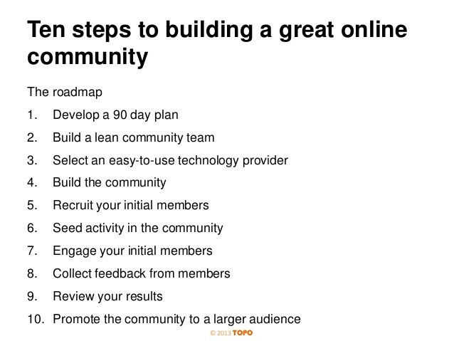 Ten steps to building a great online community The roadmap 1.  Develop a 90 day plan  2.  Build a lean community team  3. ...