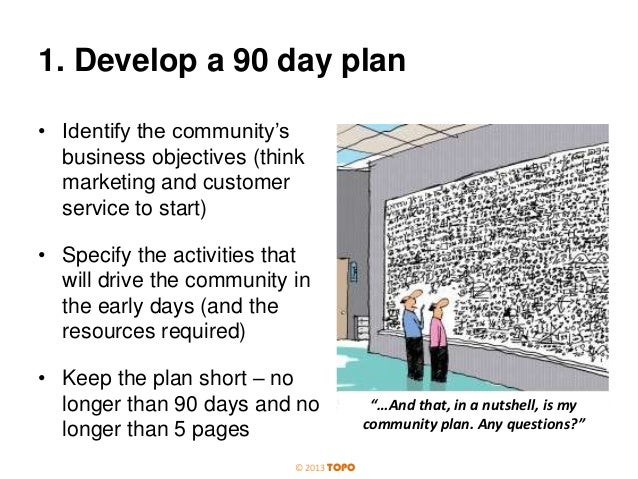 1. Develop a 90 day plan • Identify the community's business objectives (think marketing and customer service to start) • ...