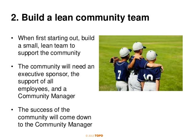 2. Build a lean community team • When first starting out, build a small, lean team to support the community • The communit...