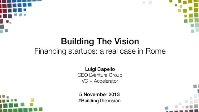 Building The Vision!  Financing startups: a real case in Rome Luigi Capello! CEO LVenture Group VC + Accelerator ! 5 Novem...