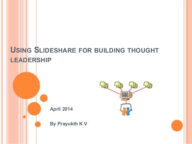 USING SLIDESHARE FOR BUILDING THOUGHT LEADERSHIP April 2014 By Prayukth K V