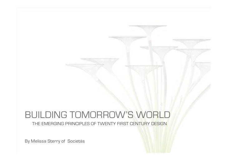 BUILDING TOMORROW'S WORLD    THE EMERGING PRINCIPLES OF TWENTY FIRST CENTURY DESIGN   By Melissa Sterry of Societás