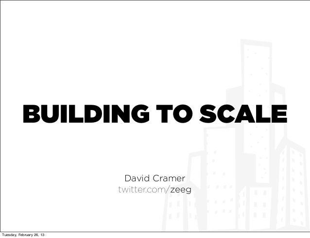 BUILDING TO SCALE                            David Cramer                           twitter.com/zeegTuesday, February 26, 13