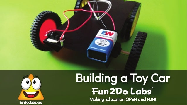 Making Education OPEN and FUN! Building a Toy Car Fun Do Labs TM 2 fun2dolabs.org