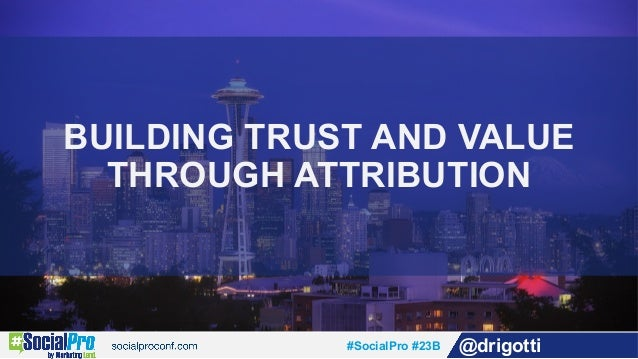#SocialPro #23B @drigotti BUILDING TRUST AND VALUE THROUGH ATTRIBUTION