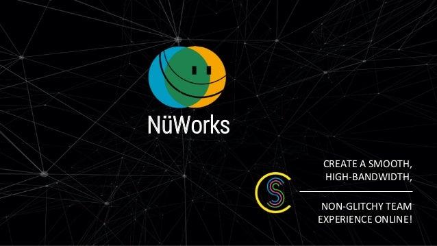 CREATE A SMOOTH, HIGH-BANDWIDTH, NON-GLITCHY TEAM EXPERIENCE ONLINE! NüWorks