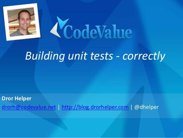 Dror Helper drorh@codevalue.net | http://blog.drorhelper.com | @dhelper Building unit tests - correctly