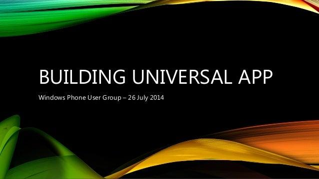 BUILDING UNIVERSAL APP Windows Phone User Group – 26 July 2014